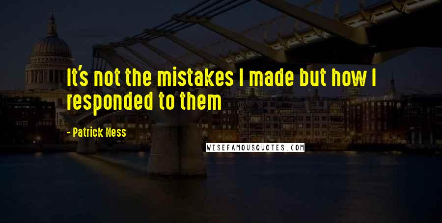 Patrick Ness quotes: It's not the mistakes I made but how I responded to them