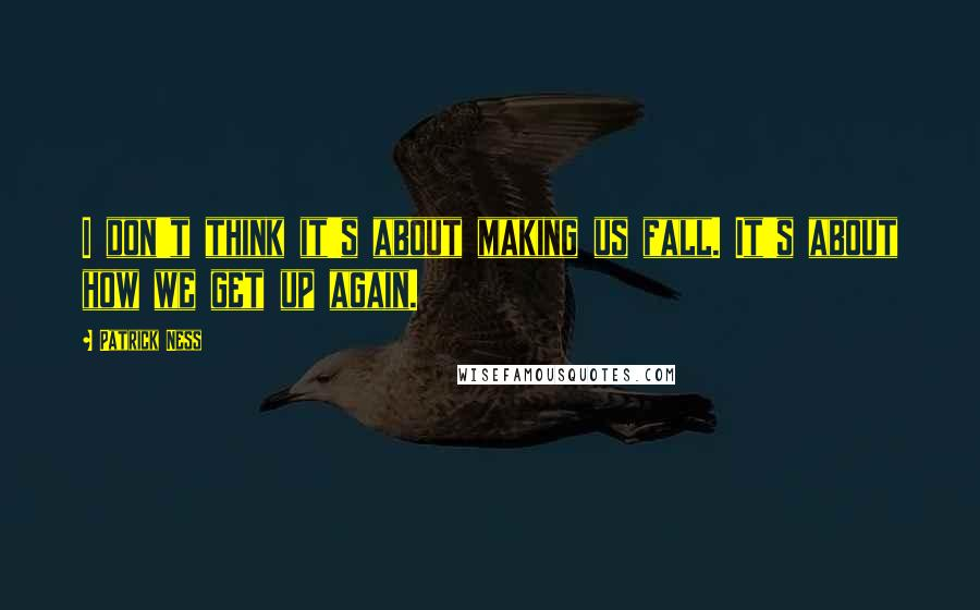 Patrick Ness quotes: I don't think it's about making us fall. It's about how we get up again.
