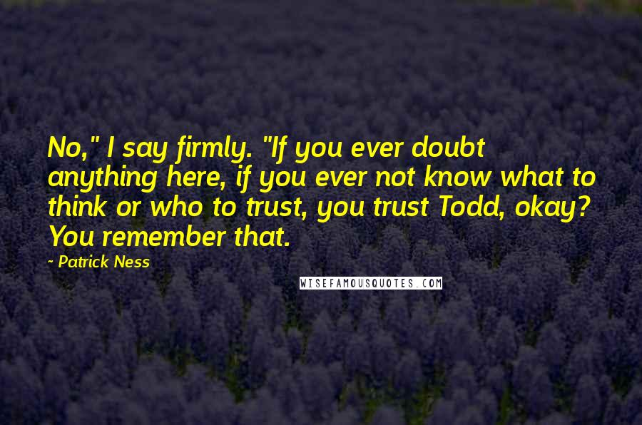 "Patrick Ness quotes: No,"" I say firmly. ""If you ever doubt anything here, if you ever not know what to think or who to trust, you trust Todd, okay? You remember that."