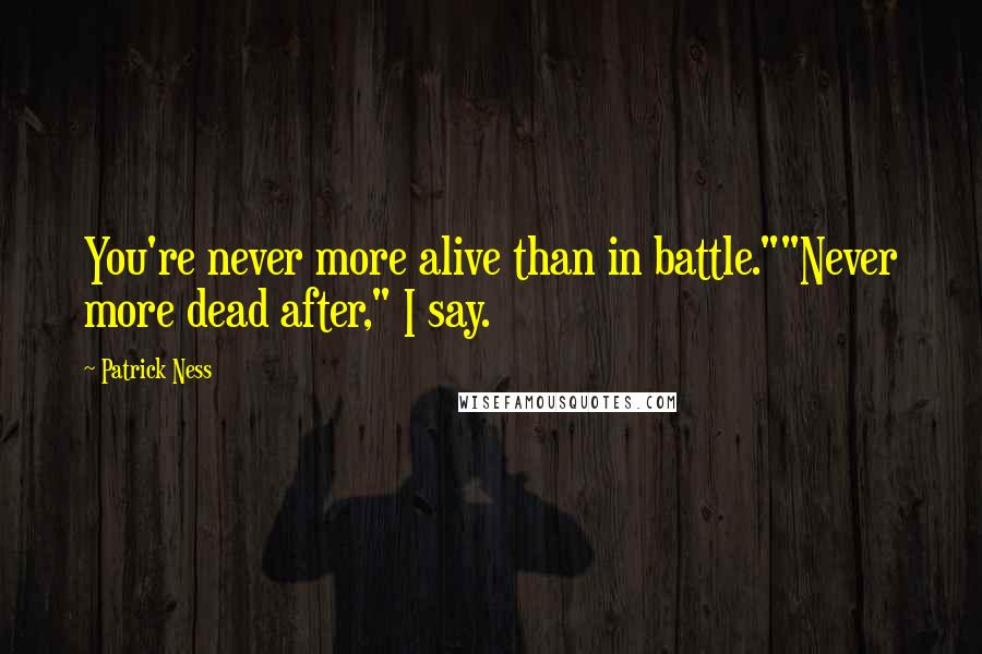 "Patrick Ness quotes: You're never more alive than in battle.""""Never more dead after,"" I say."
