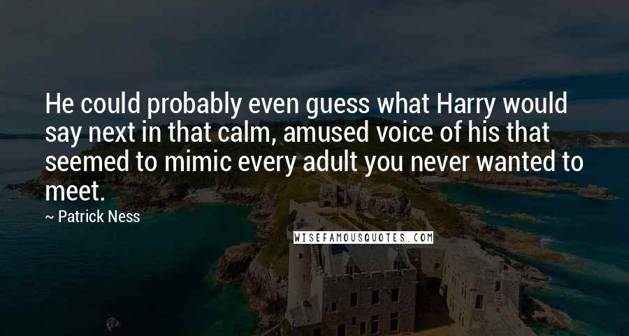 Patrick Ness quotes: He could probably even guess what Harry would say next in that calm, amused voice of his that seemed to mimic every adult you never wanted to meet.