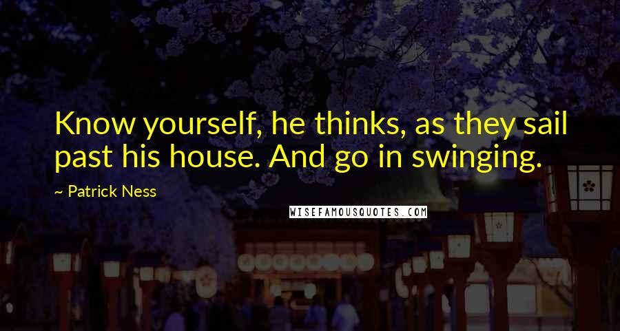 Patrick Ness quotes: Know yourself, he thinks, as they sail past his house. And go in swinging.