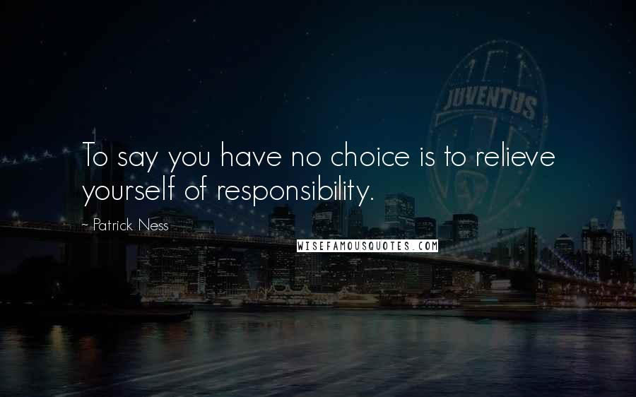 Patrick Ness quotes: To say you have no choice is to relieve yourself of responsibility.