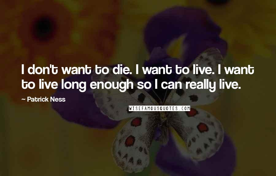 Patrick Ness quotes: I don't want to die. I want to live. I want to live long enough so I can really live.