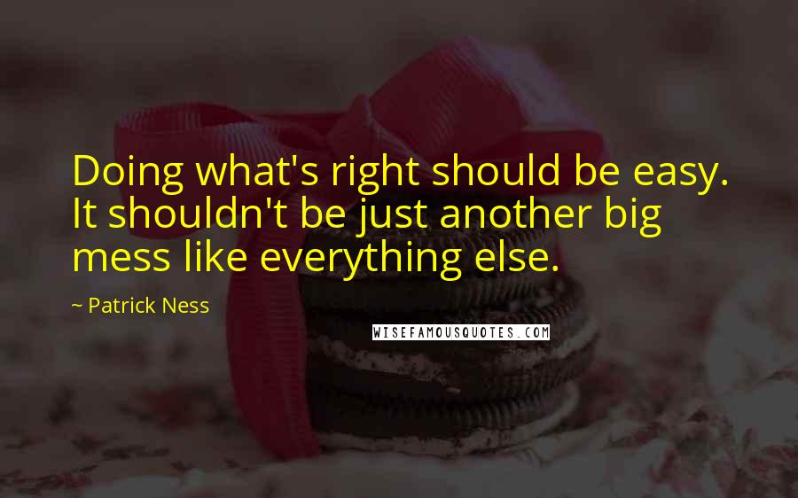 Patrick Ness quotes: Doing what's right should be easy. It shouldn't be just another big mess like everything else.