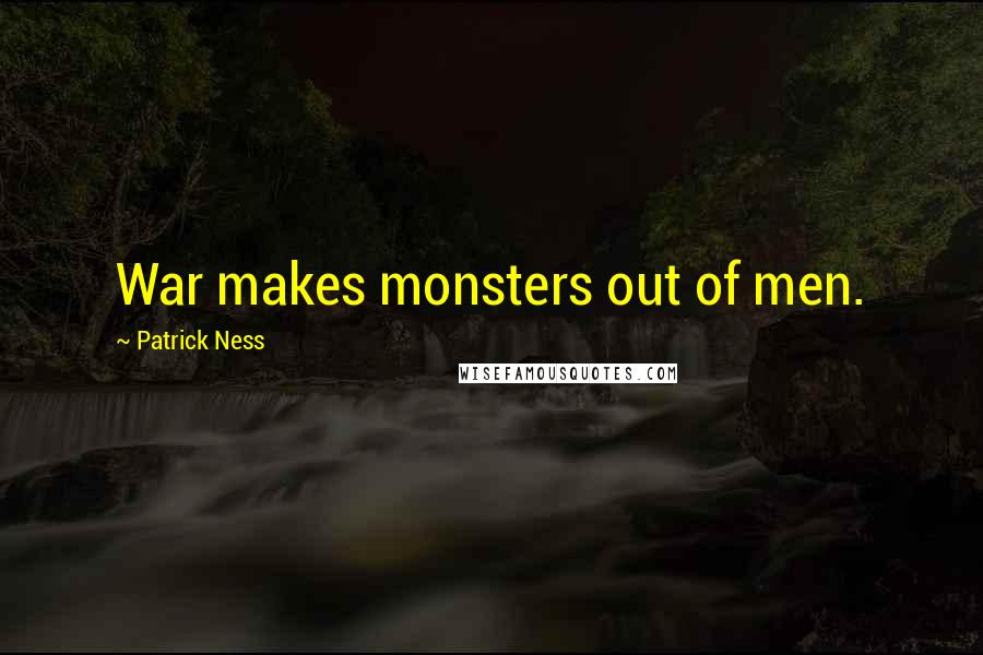 Patrick Ness quotes: War makes monsters out of men.