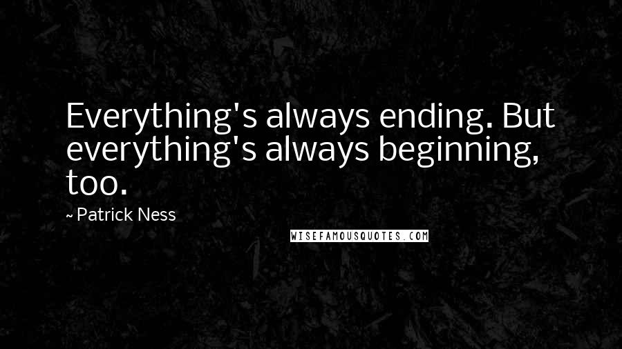 Patrick Ness quotes: Everything's always ending. But everything's always beginning, too.