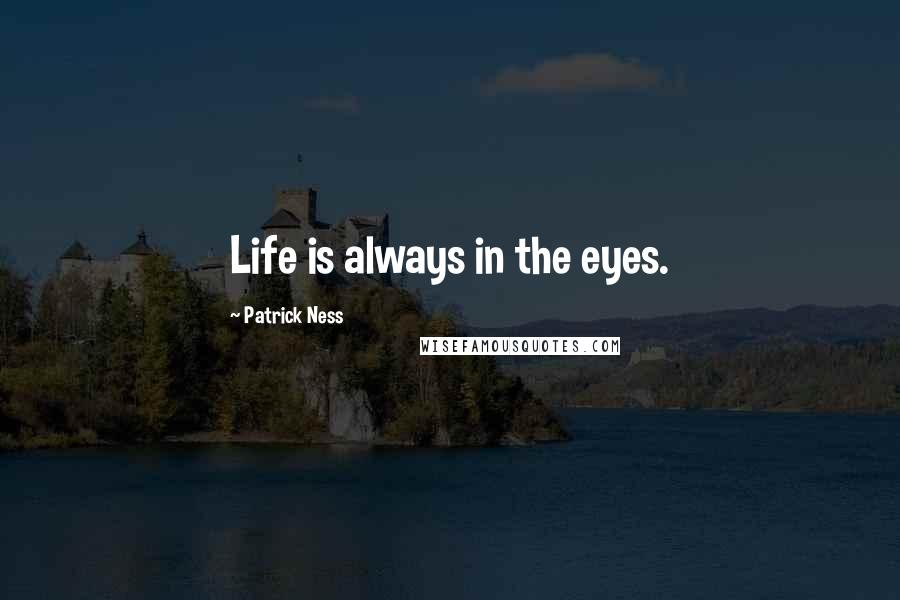 Patrick Ness quotes: Life is always in the eyes.