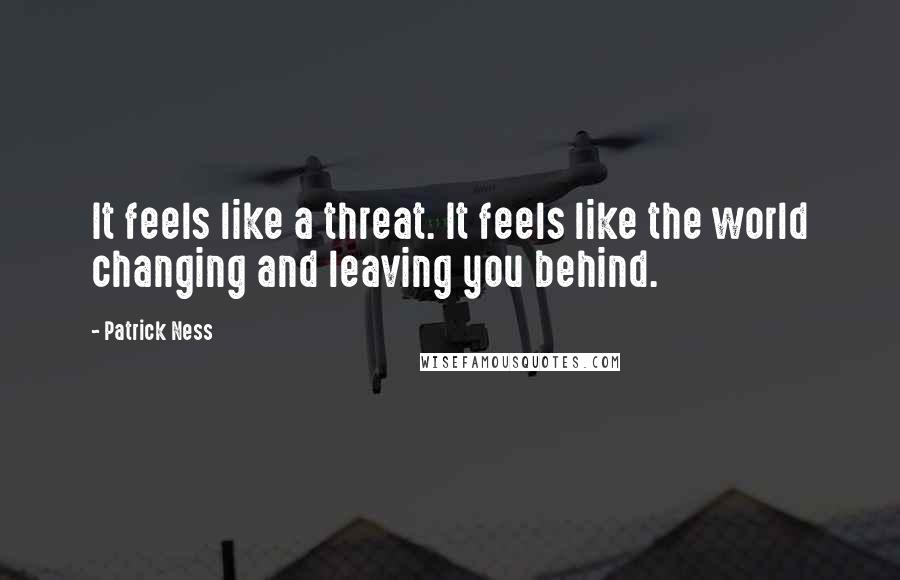 Patrick Ness quotes: It feels like a threat. It feels like the world changing and leaving you behind.