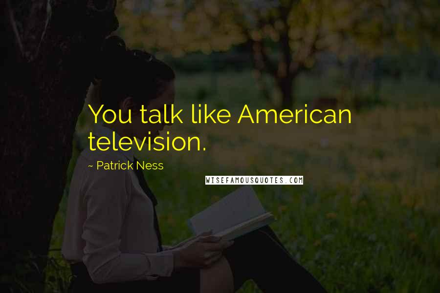 Patrick Ness quotes: You talk like American television.