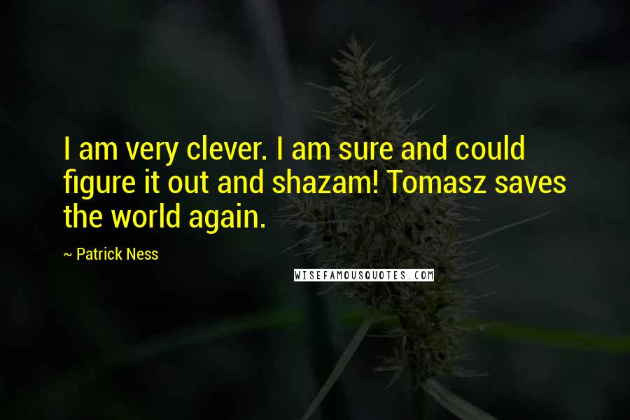 Patrick Ness quotes: I am very clever. I am sure and could figure it out and shazam! Tomasz saves the world again.