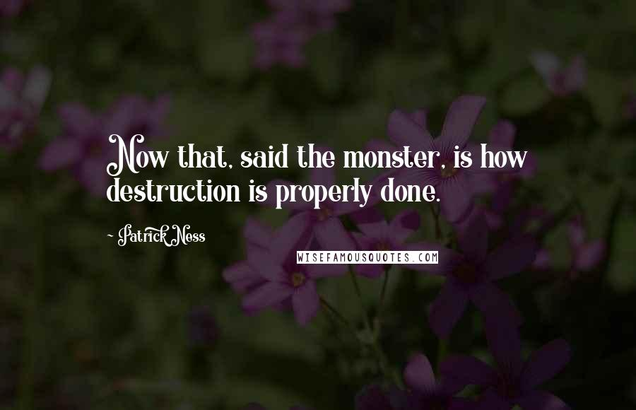 Patrick Ness quotes: Now that, said the monster, is how destruction is properly done.