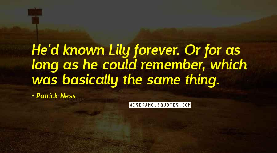 Patrick Ness quotes: He'd known Lily forever. Or for as long as he could remember, which was basically the same thing.