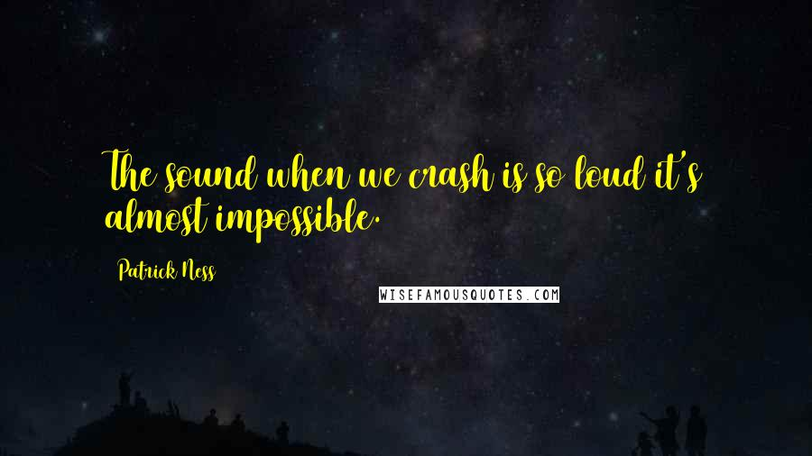 Patrick Ness quotes: The sound when we crash is so loud it's almost impossible.