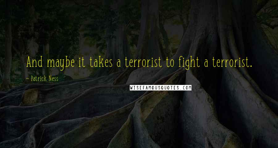 Patrick Ness quotes: And maybe it takes a terrorist to fight a terrorist.