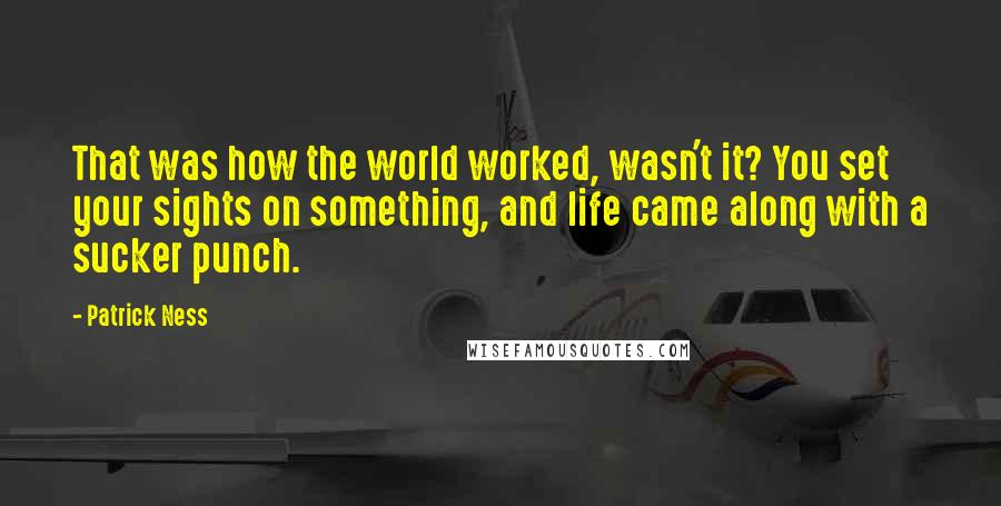 Patrick Ness quotes: That was how the world worked, wasn't it? You set your sights on something, and life came along with a sucker punch.