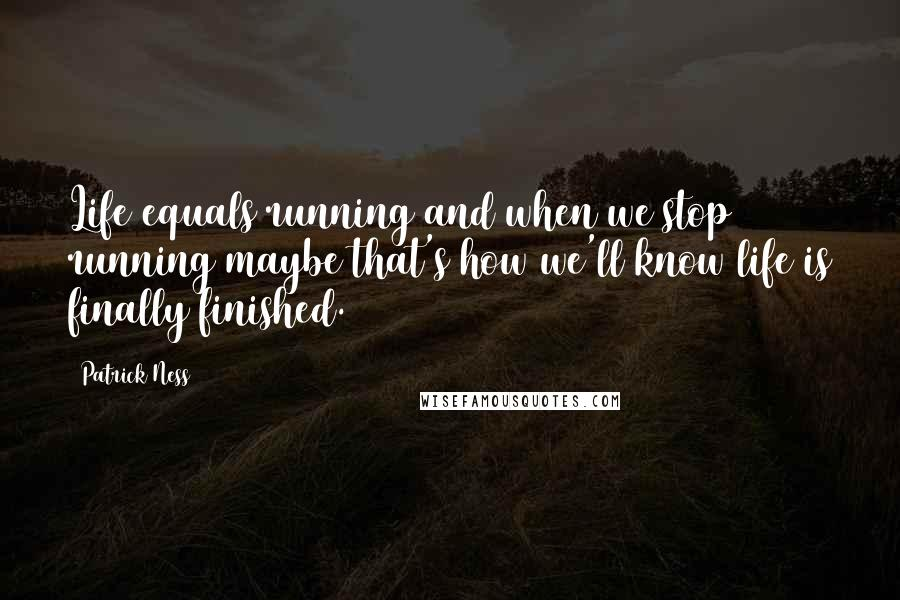 Patrick Ness quotes: Life equals running and when we stop running maybe that's how we'll know life is finally finished.