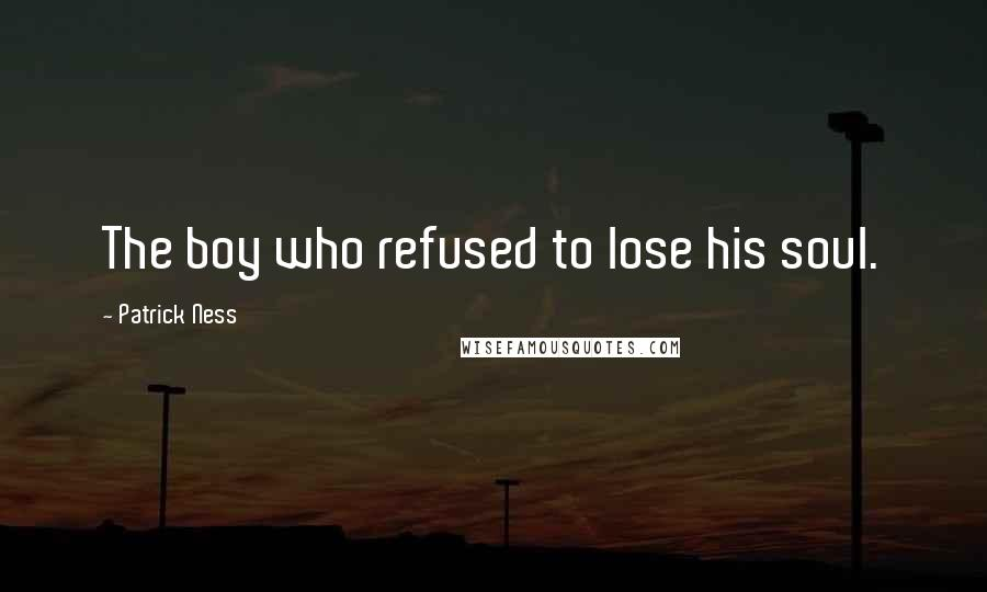 Patrick Ness quotes: The boy who refused to lose his soul.