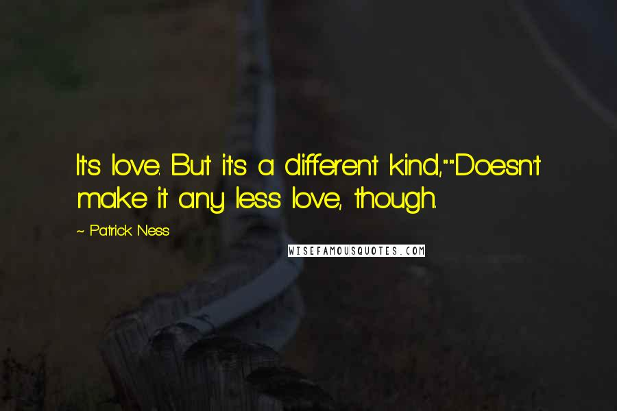 "Patrick Ness quotes: It's love. But it's a different kind,""""Doesn't make it any less love, though."