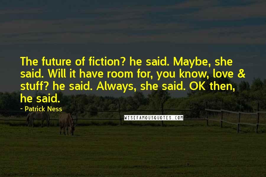 Patrick Ness quotes: The future of fiction? he said. Maybe, she said. Will it have room for, you know, love & stuff? he said. Always, she said. OK then, he said.