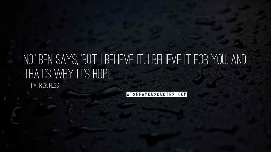 Patrick Ness quotes: No,' Ben says, 'but I believe it. I believe it for you. And that's why it's hope.