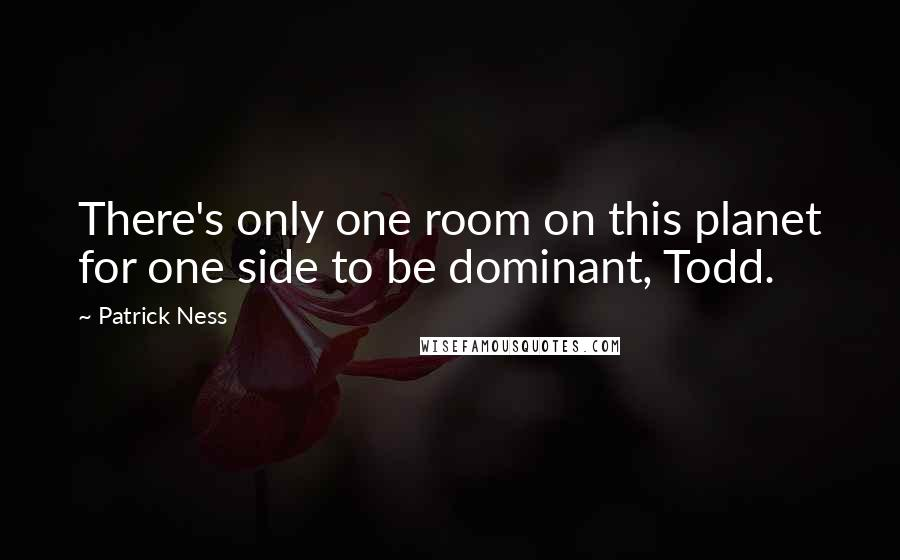 Patrick Ness quotes: There's only one room on this planet for one side to be dominant, Todd.