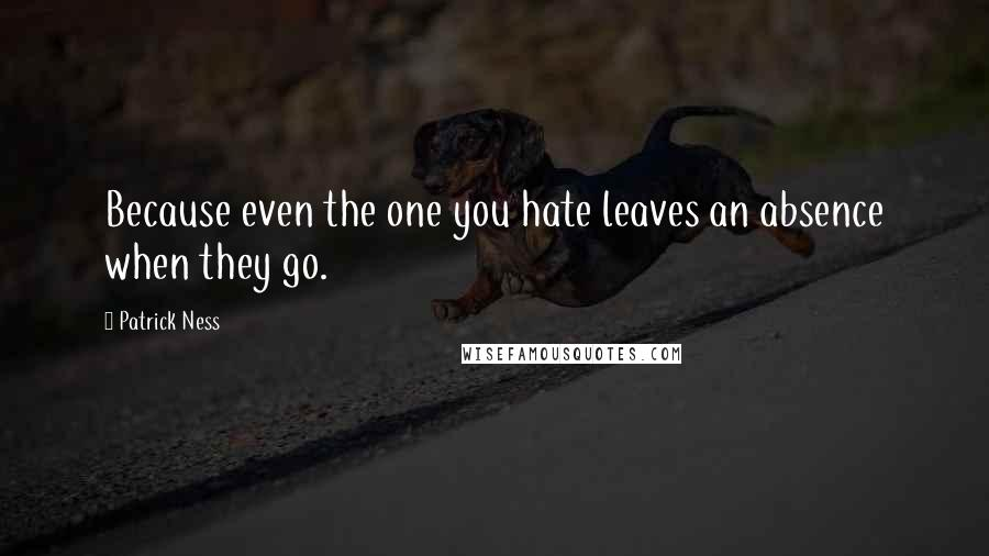 Patrick Ness quotes: Because even the one you hate leaves an absence when they go.