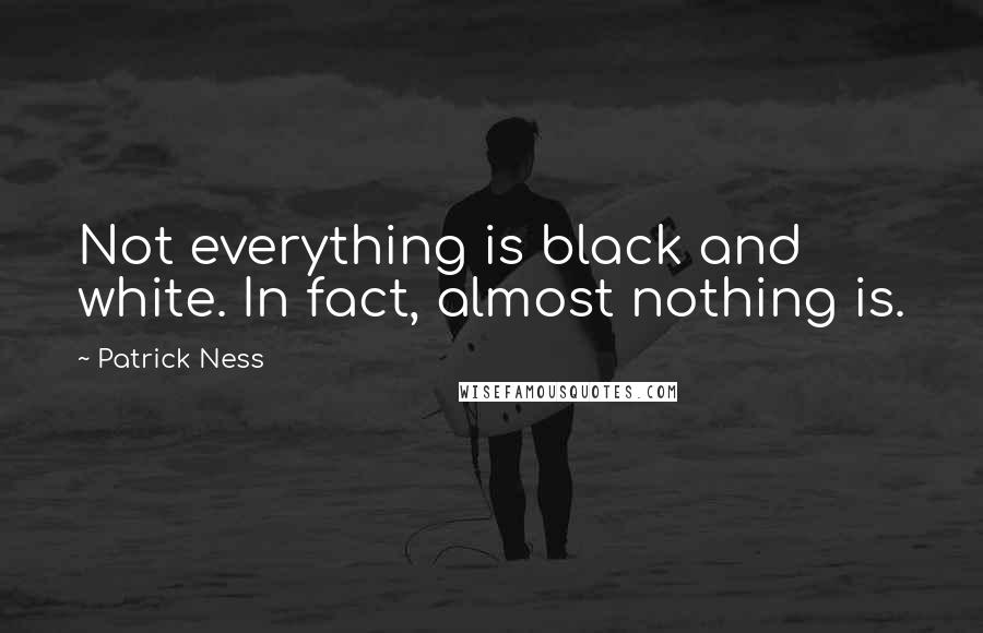 Patrick Ness quotes: Not everything is black and white. In fact, almost nothing is.