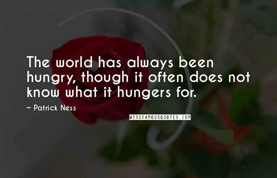 Patrick Ness quotes: The world has always been hungry, though it often does not know what it hungers for.