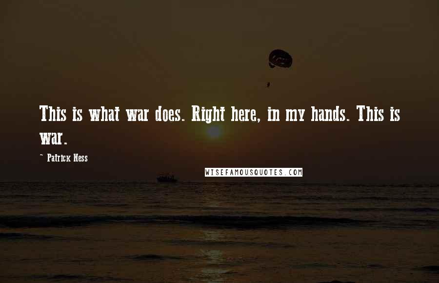 Patrick Ness quotes: This is what war does. Right here, in my hands. This is war.
