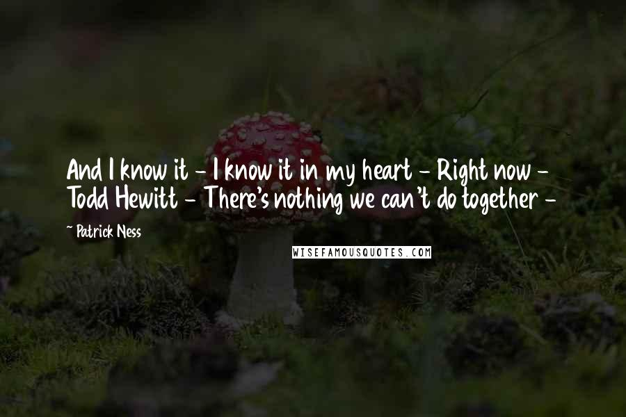 Patrick Ness quotes: And I know it - I know it in my heart - Right now - Todd Hewitt - There's nothing we can't do together -