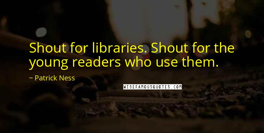 Patrick Ness quotes: Shout for libraries. Shout for the young readers who use them.