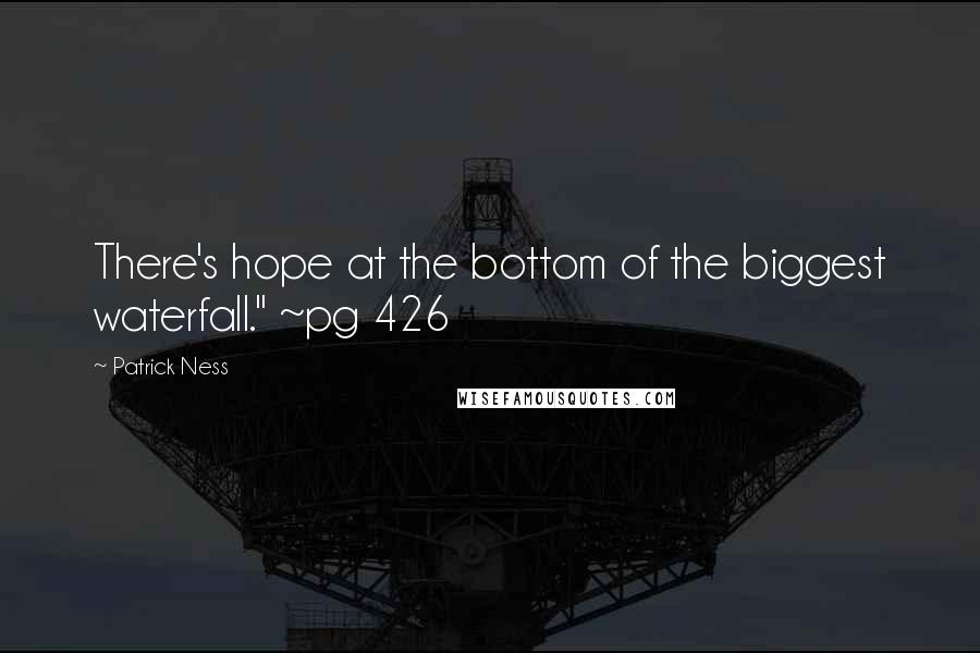 "Patrick Ness quotes: There's hope at the bottom of the biggest waterfall."" ~pg 426"