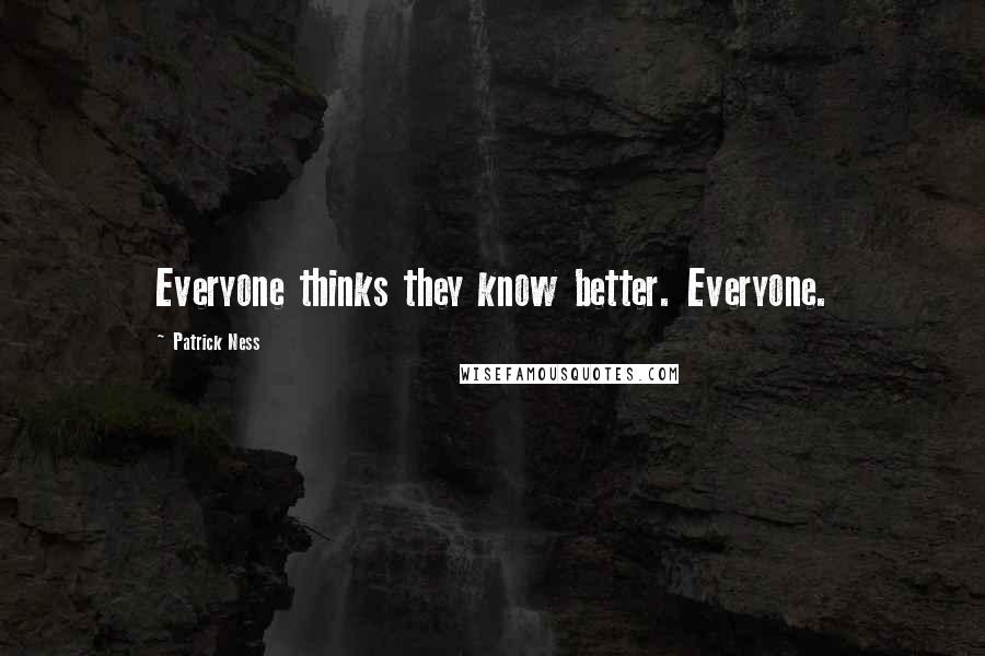 Patrick Ness quotes: Everyone thinks they know better. Everyone.