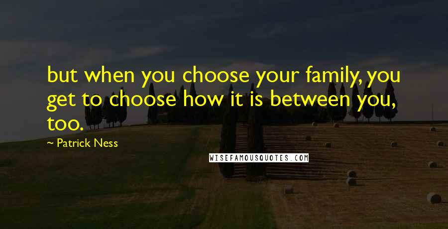 Patrick Ness quotes: but when you choose your family, you get to choose how it is between you, too.