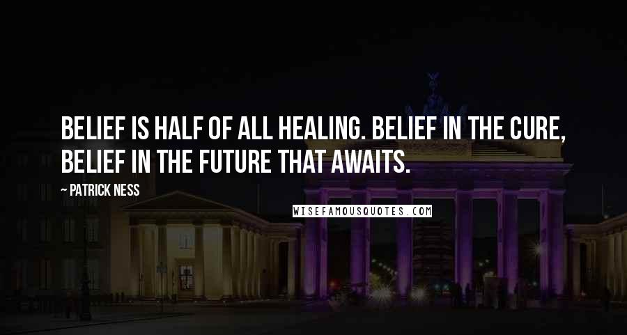 Patrick Ness quotes: Belief is half of all healing. Belief in the cure, belief in the future that awaits.