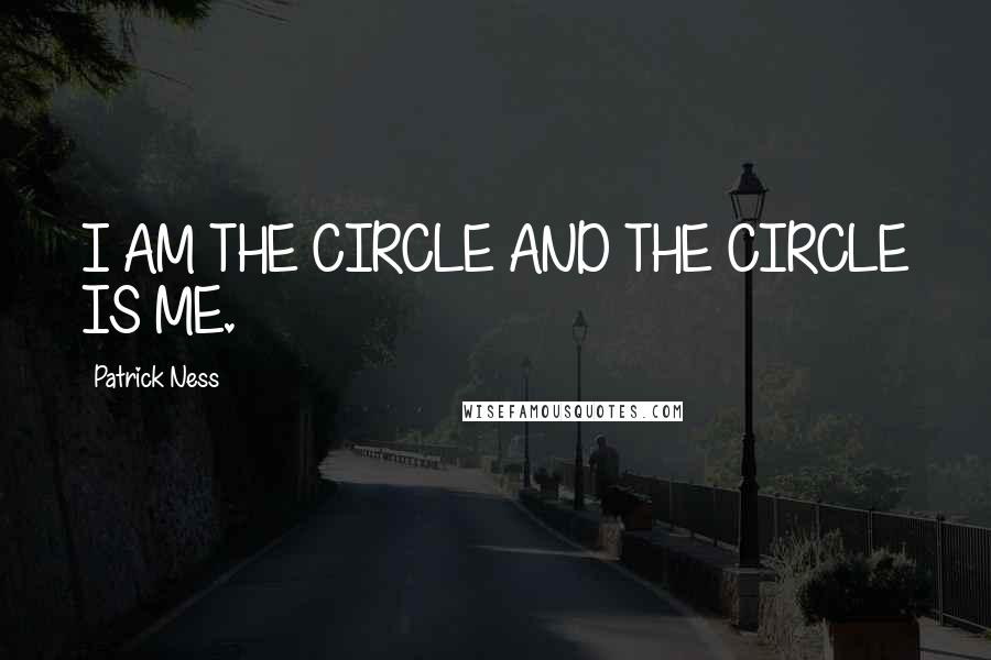Patrick Ness quotes: I AM THE CIRCLE AND THE CIRCLE IS ME.
