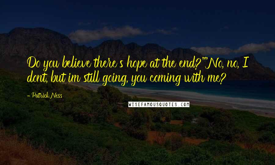"Patrick Ness quotes: Do you believe there's hope at the end?""""No, no, I dont, but im still going, you coming with me?"