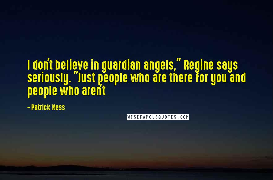 "Patrick Ness quotes: I don't believe in guardian angels,"" Regine says seriously. ""Just people who are there for you and people who aren't"