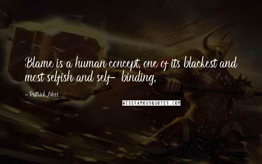 Patrick Ness quotes: Blame is a human concept, one of its blackest and most selfish and self-binding.