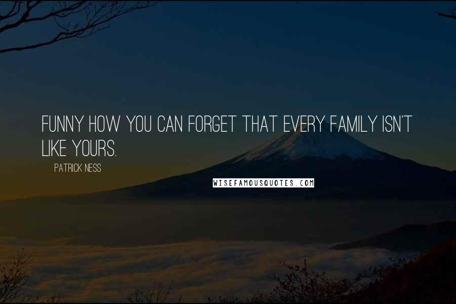 Patrick Ness quotes: Funny how you can forget that every family isn't like yours.