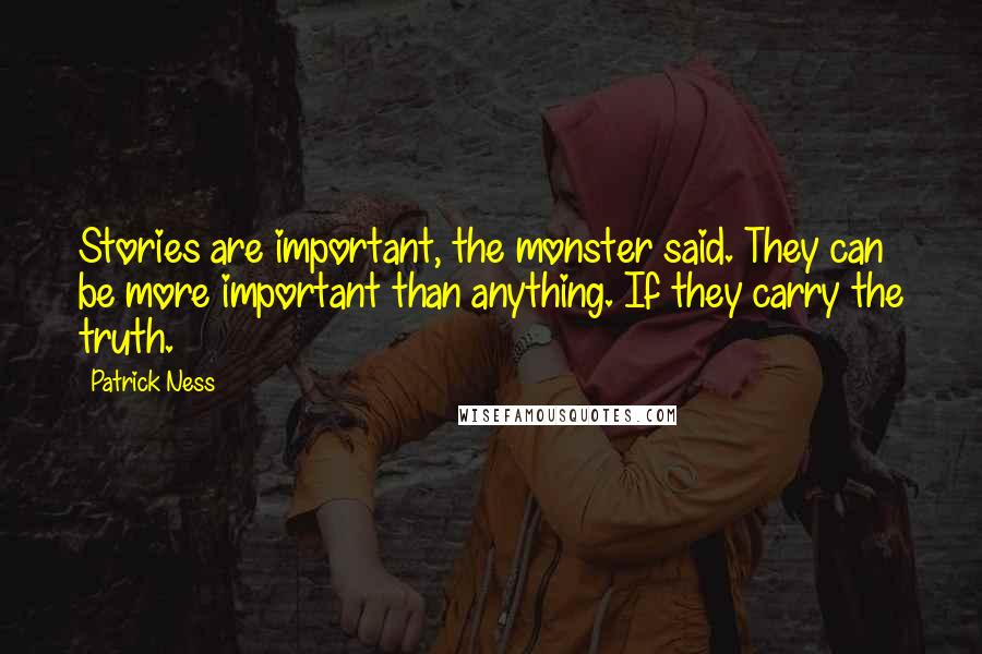 Patrick Ness quotes: Stories are important, the monster said. They can be more important than anything. If they carry the truth.