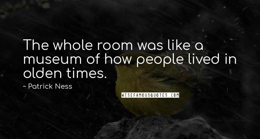 Patrick Ness quotes: The whole room was like a museum of how people lived in olden times.