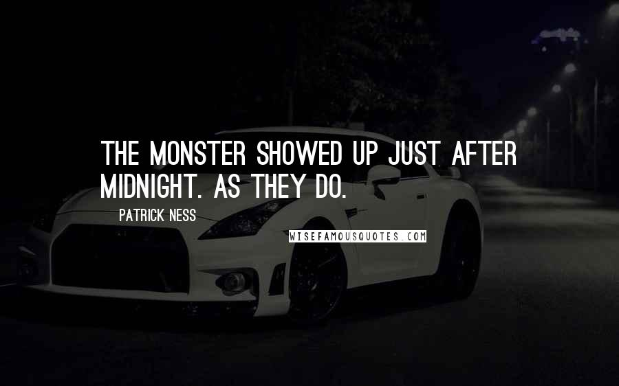Patrick Ness quotes: The monster showed up just after midnight. As they do.