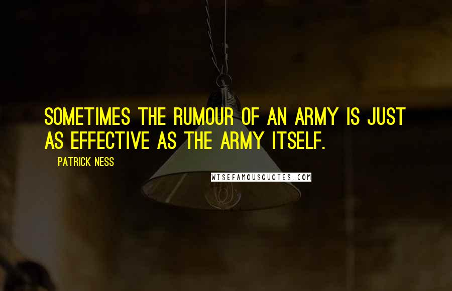 Patrick Ness quotes: Sometimes the rumour of an army is just as effective as the army itself.