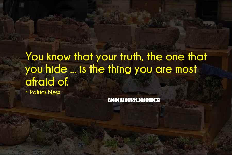 Patrick Ness quotes: You know that your truth, the one that you hide ... is the thing you are most afraid of.