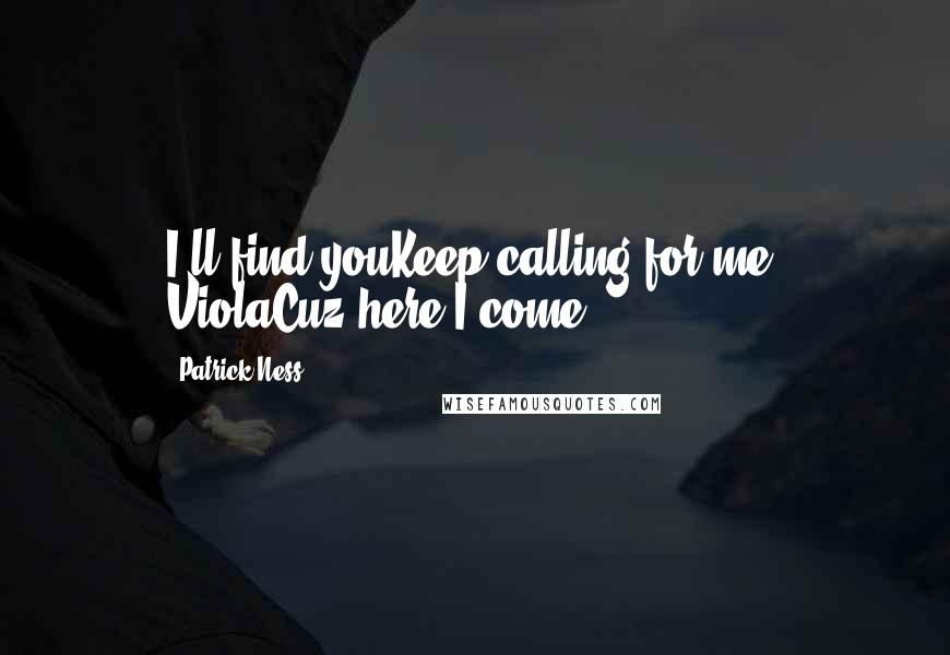 Patrick Ness quotes: I'll find youKeep calling for me, ViolaCuz here I come.