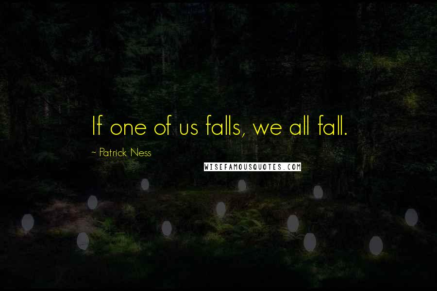 Patrick Ness quotes: If one of us falls, we all fall.