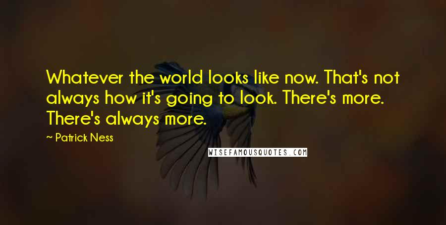 Patrick Ness quotes: Whatever the world looks like now. That's not always how it's going to look. There's more. There's always more.