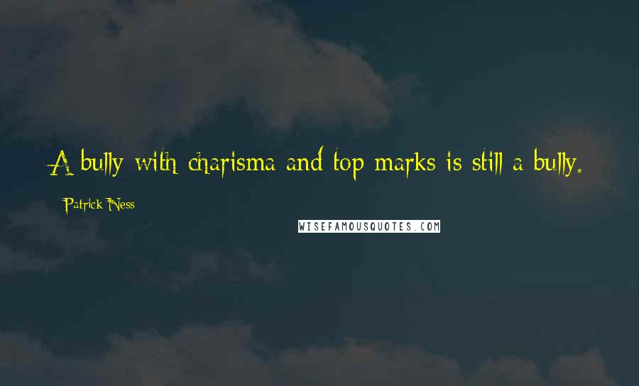 Patrick Ness quotes: A bully with charisma and top marks is still a bully.